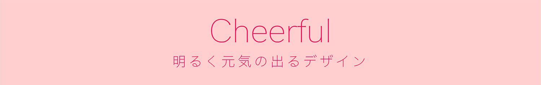 Cheerful 明るく元気の出るデザイン