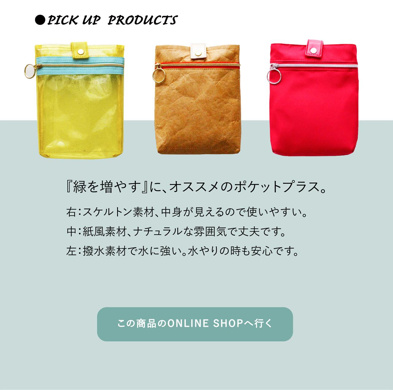 ●PICK UP PRODUCTS 『植物を増や』に、オススメのポケットプラス。 右:スケルトン素材、中身が見えるので使いやすい。中:紙風素材、ナチュラルな雰囲気で丈夫です。左:撥水素材で水に強い。水やりの時も安心です。『緑を増やす』に、オススメのポケットプラス。 この商品のONLINE SHOPへ行く