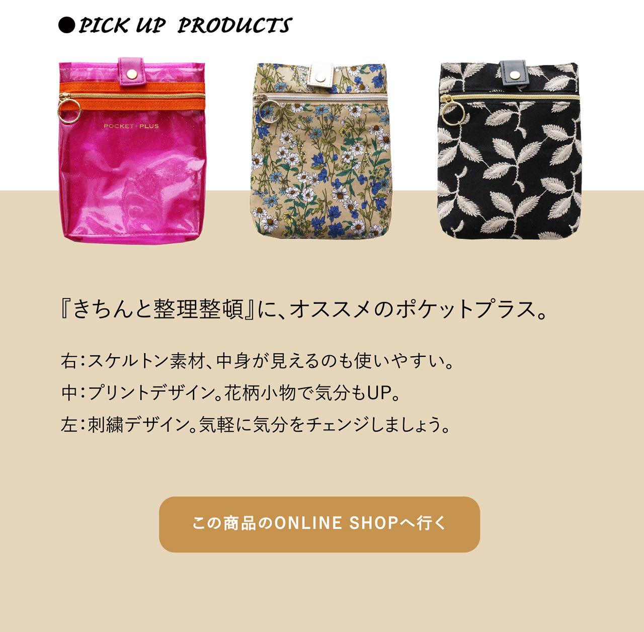 ●PICK UP PRODUCTS 『おしゃれに整理整頓』に、オススメのポケットプラス。 右:スケルトン素材、中身が見えるのも使いやすい。中:プリントデザイン。花柄小物で気分もUP。左:刺繍デザイン。気軽に気分をチェンジしましょう。『きちんと整理整頓』に、オススメのポケットプラス。 この商品のONLINE SHOPへ行く